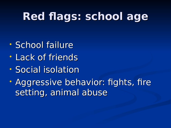 Red flags: school age • School failure • Lack of friends  • Social isolation •