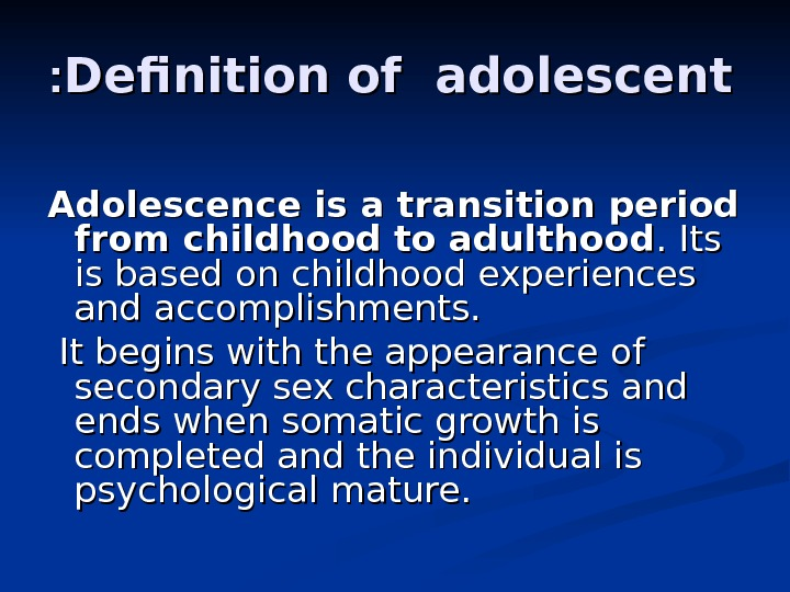 Definition of adolescent : : Adolescence is a transition period from childhood to adulthood. Its is