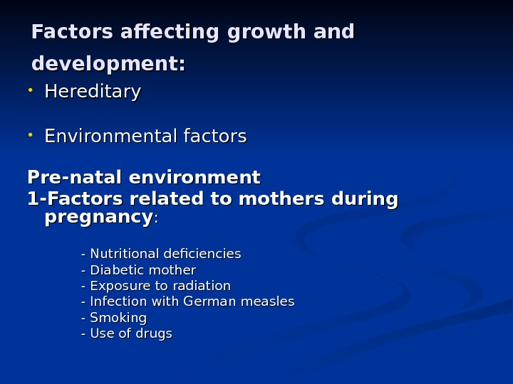 Factors affecting growth and development: • Hereditary • Environmental factors Pre-natal environment 1 -Factors related to