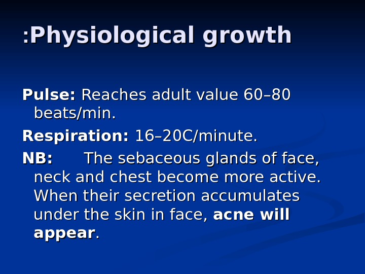 Physiological growth : : Pulse:  Reaches adult value 60 –– 80 80 beats/min. Respiration: