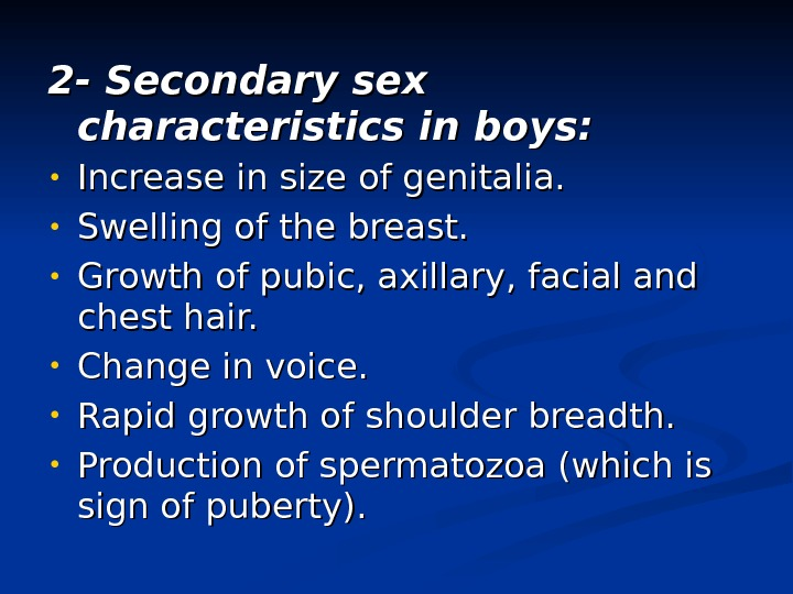 2 - Secondary sex characteristics in boys:  • Increase in size of genitalia.  •