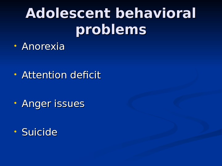 Adolescent behavioral problems • Anorexia • Attention deficit • Anger issues • Suicide