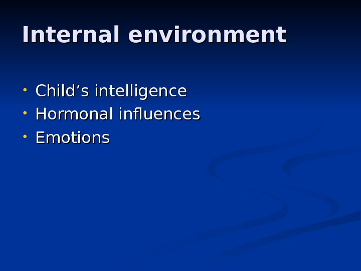 Internal environment • Child '' s intelligence • Hormonal influences • Emotions
