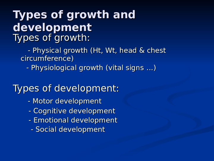 Types of growth and development Types of growth:   - Physical growth (Ht, Wt, head