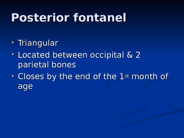 Posterior fontanel • Triangular  • Located between occipital & 2 parietal bones  • Closes