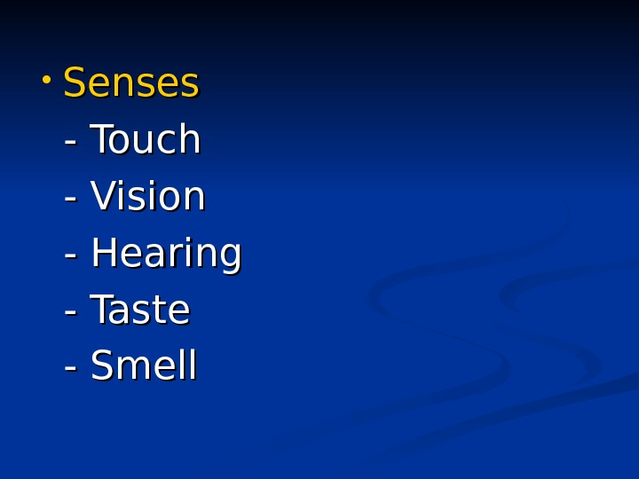 • Senses - Touch  - Vision - Hearing - Taste  - Smell