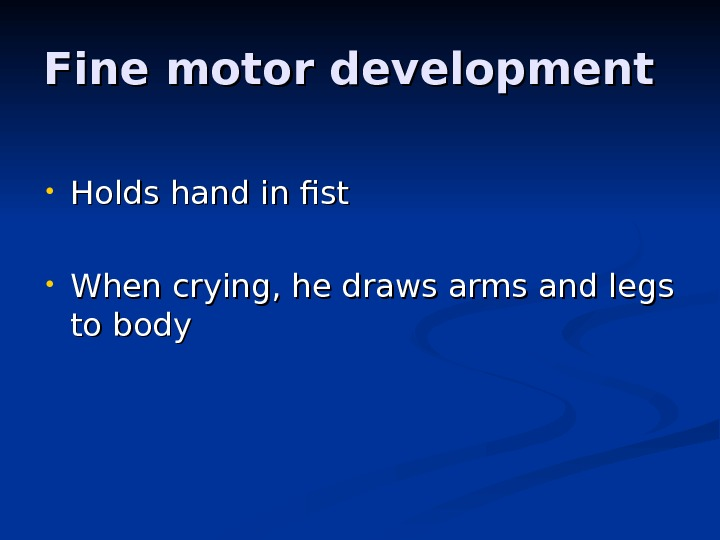 Fine motor development • Holds hand in fist • When crying, he draws arms and legs