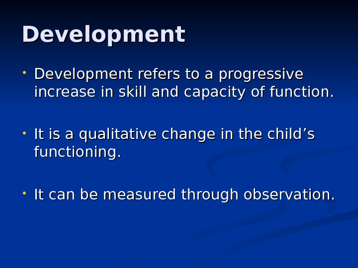 Development • Development refers to a progressive increase in skill and capacity of function.  •