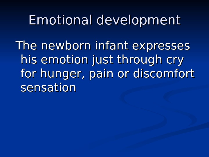 Emotional development  The newborn infant expresses his emotion just through cry for hunger, pain or