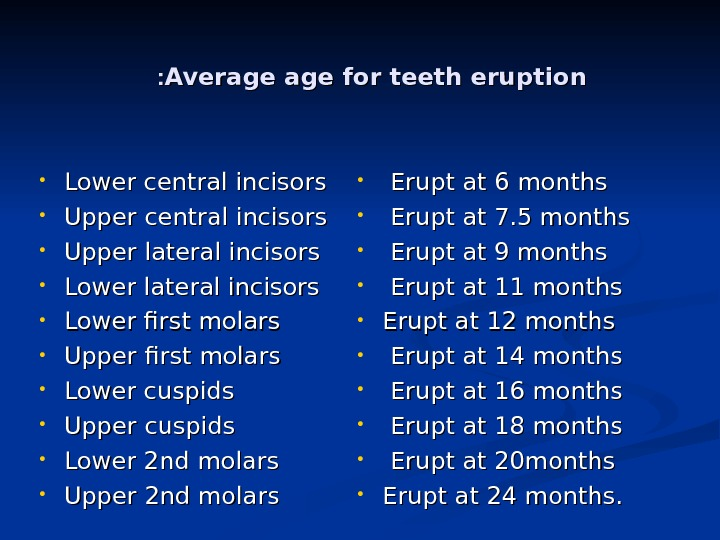Average for teeth eruption : :  • Lower central incisors  • Upper lateral incisors