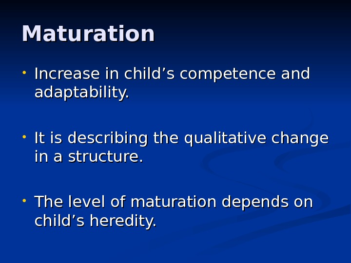 Maturation • Increase in child '' s competence and adaptability.  • It is describing the