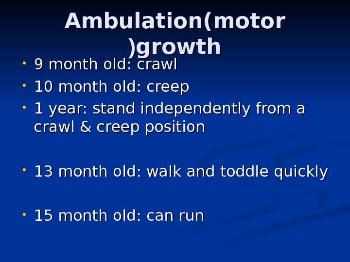 Ambulation(motor growth (( • 9 month old: crawl • 10 month old: creep • 1 year: