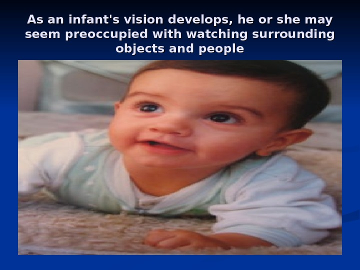 As an infant's vision develops, he or she may seem preoccupied with watching surrounding objects and