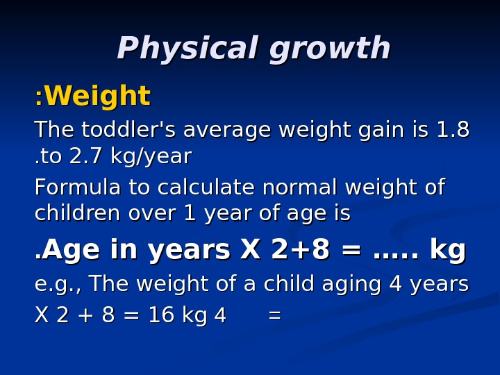 Physical growth  Weight : : The toddler's average weight gain is 1. 8 to 2.