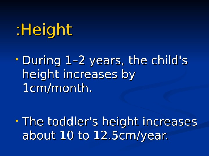 Height : :  • During 1 –– 2 years, the child's height increases by 1