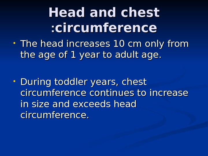 Head and chest circumference : :  • The head increases 10 cm only from the