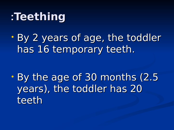 Teething : :  • By 2 years of age, the toddler has 16 temporary teeth.