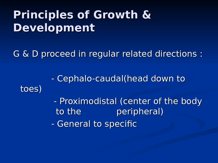 Principles of Growth & Development G & D proceed in regular related directions :