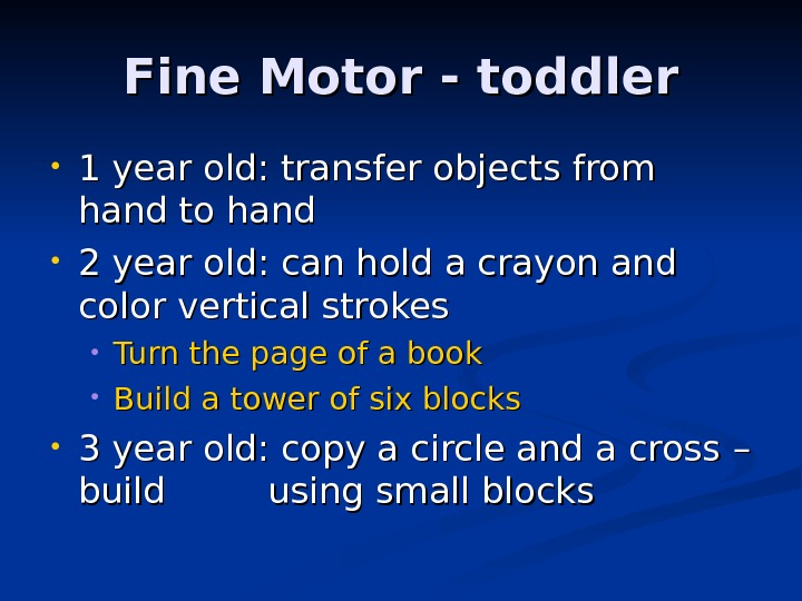 Fine Motor - toddler • 1 year old: transfer objects from hand to hand • 2