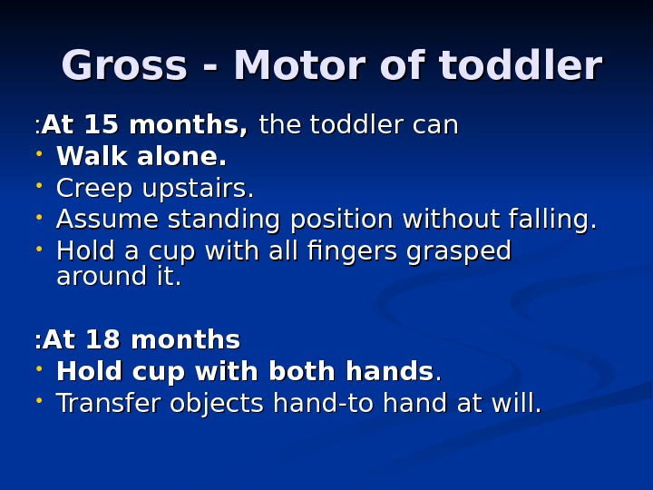 Gross - Motor of toddler  At 15 months,  the toddler can : :