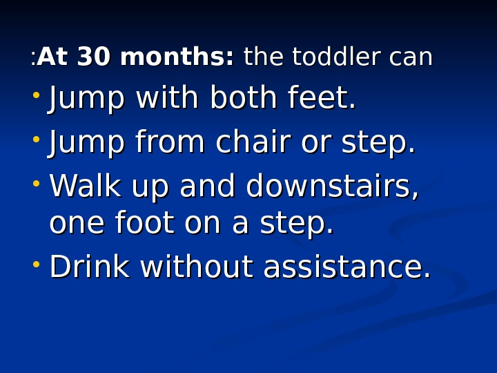 At 30 months:  the toddler can : :  • Jump with both