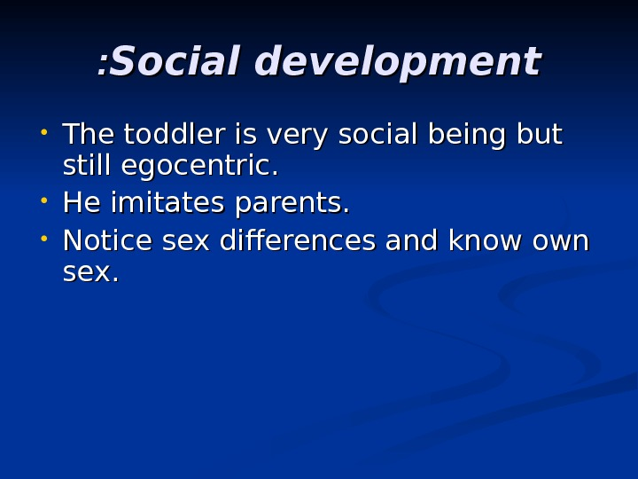 Social development : :  • The toddler is very social being but still egocentric.