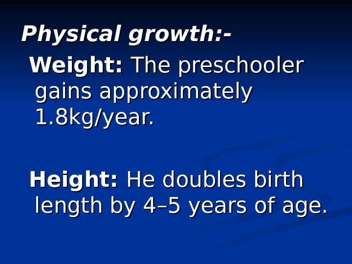 Physical growth: -  Weight:  The preschooler gains approximately 1. 8 kg/year. Height:  He
