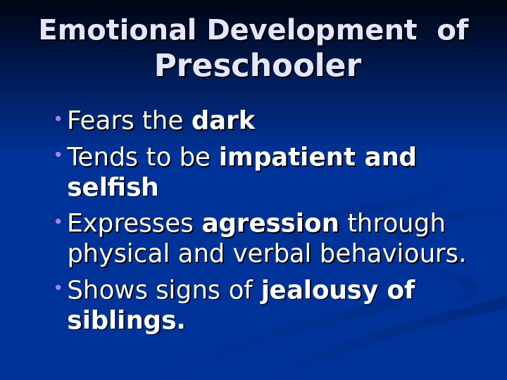 Emotional Development of Preschooler • Fears the dark • Tends to be impatient and selfish •