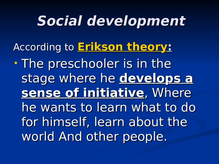 Social development  According to Erikson theory : :  • The preschooler is in the