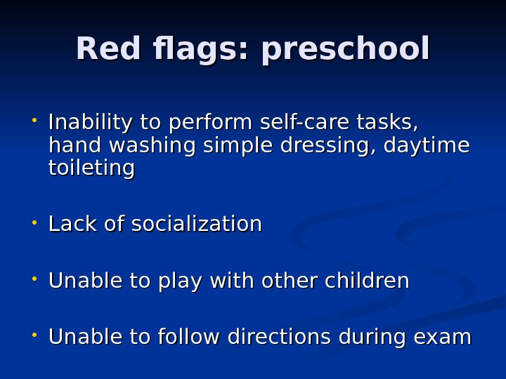 Red flags: preschool • Inability to perform self-care tasks,  hand washing simple dressing, daytime toileting