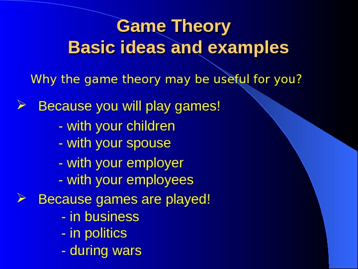 Why the game theory may be useful for you? Game Theory  Basic ideas and examples