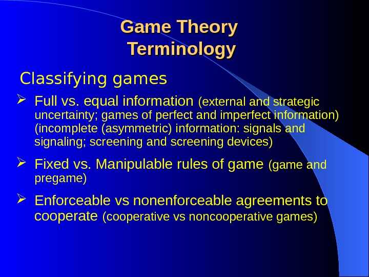 Classifying games Game Theory Terminology Full vs. equal information (external and strategic uncertainty; games of perfect