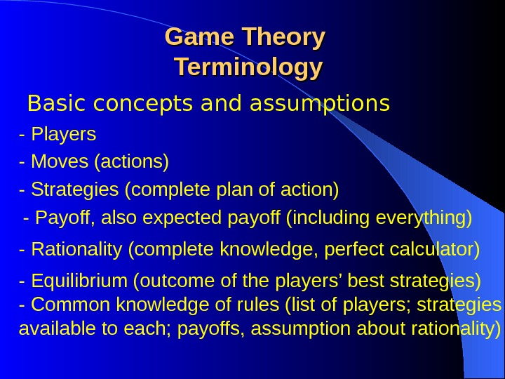 Basic concepts and assumptions Game Theory Terminology - Players - Moves (actions) - Common knowledge of