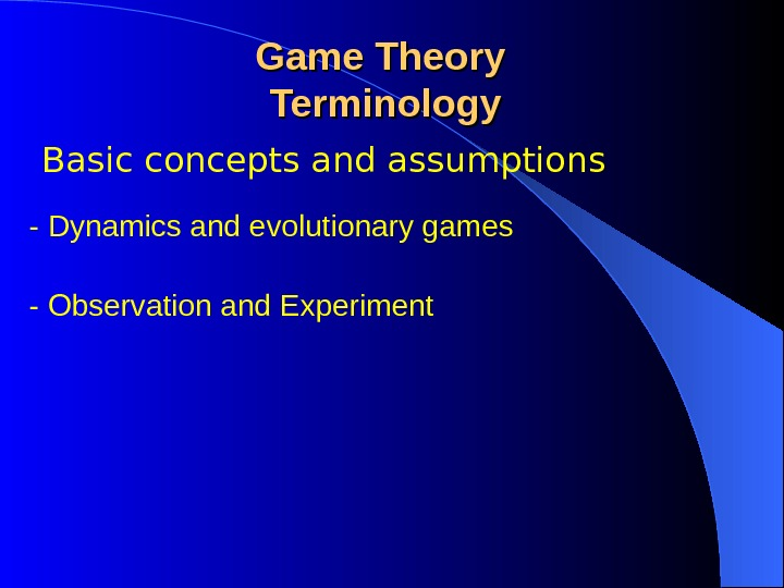 Basic concepts and assumptions Game Theory Terminology - Dynamics and evolutionary games - Observation and Experiment