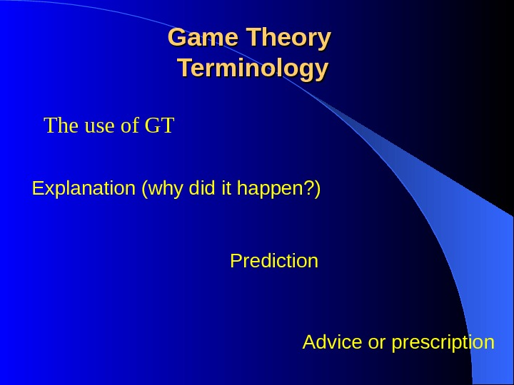 The use of GT Game Theory Terminology Explanation (why did it happen? ) Prediction Advice or