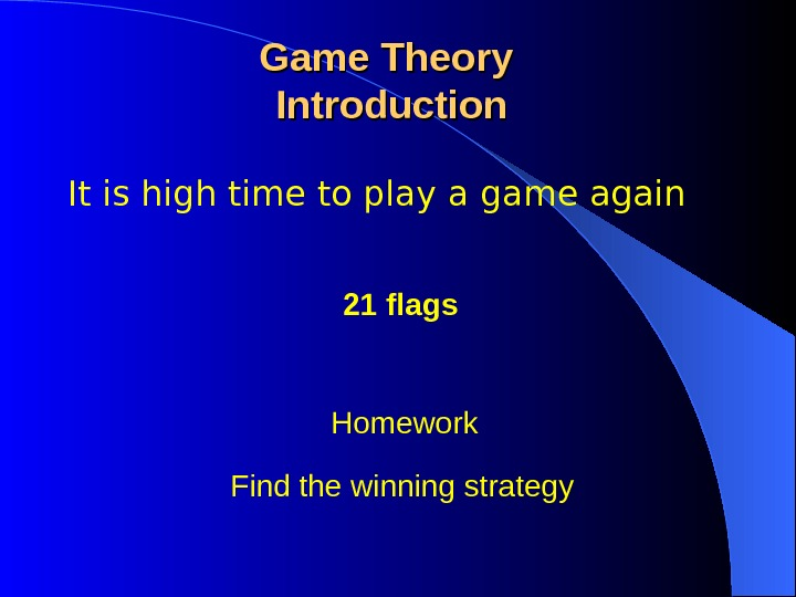 It is high time to play a game again Game Theory Introduction 21 flags Find the