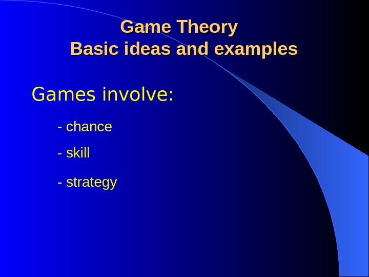 Games involve: Game Theory  Basic ideas and examples - skill - strategy- chance