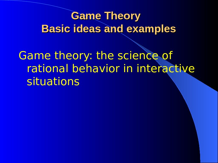 Game theory: the science of rational behavior in interactive situations Game Theory  Basic ideas and