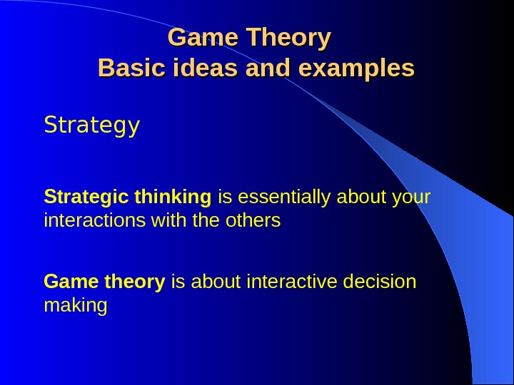 Strategy Game Theory  Basic ideas and examples Strategic thinking is essentially about your interactions with