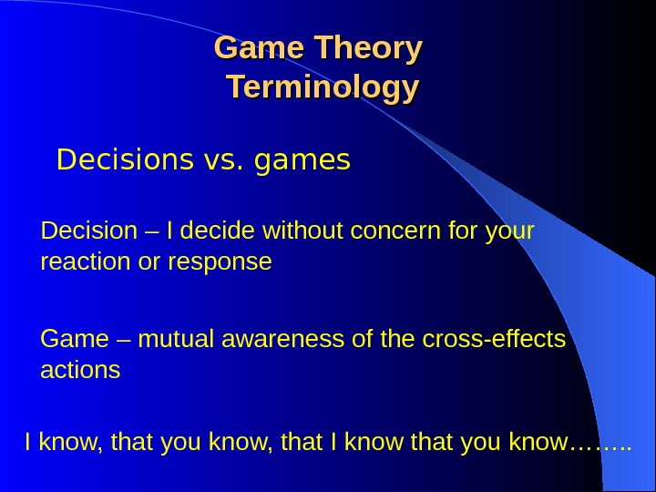 Decisions vs. games Game Theory Terminology Decision – I decide without concern for your reaction or