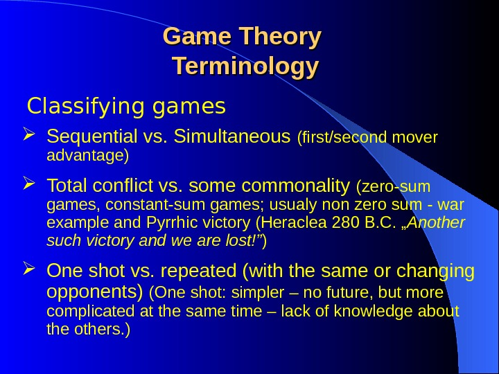 Classifying games Game Theory Terminology Sequential vs. Simultaneous (first/second mover advantage) Total conflict vs. some commonality