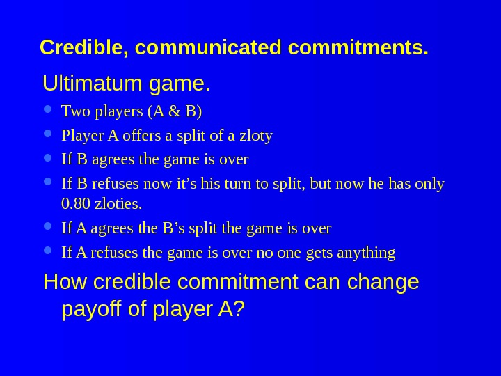 Credible, communicated commitments. Ultimatum game.  Two players (A & B) Player A offers a split