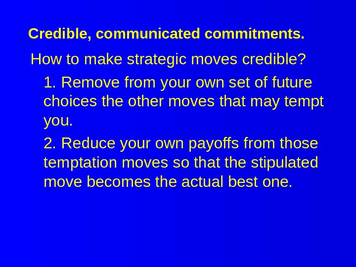 Credible, communicated commitments. How to make strategic moves credible? 1. Remove from your own set of