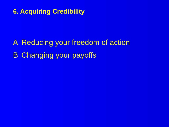 6. Acquiring Credibility A Reducing your freedom of action B Changing your payoffs