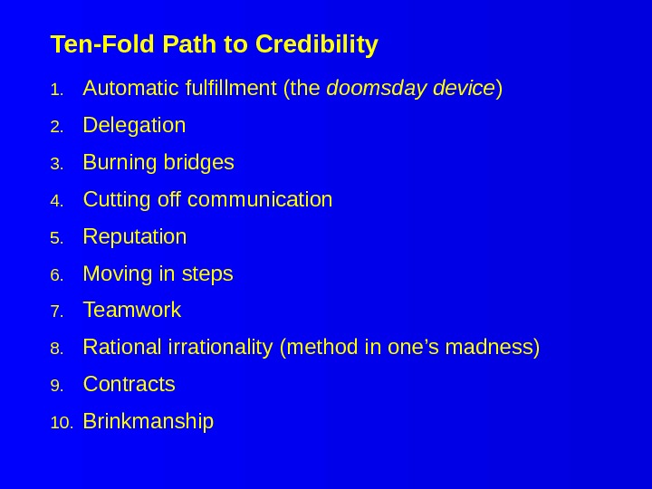 Ten-Fold Path to Credibility 1. Automatic fulfillment (the doomsday device ) 2. Delegation 3. Burning bridges