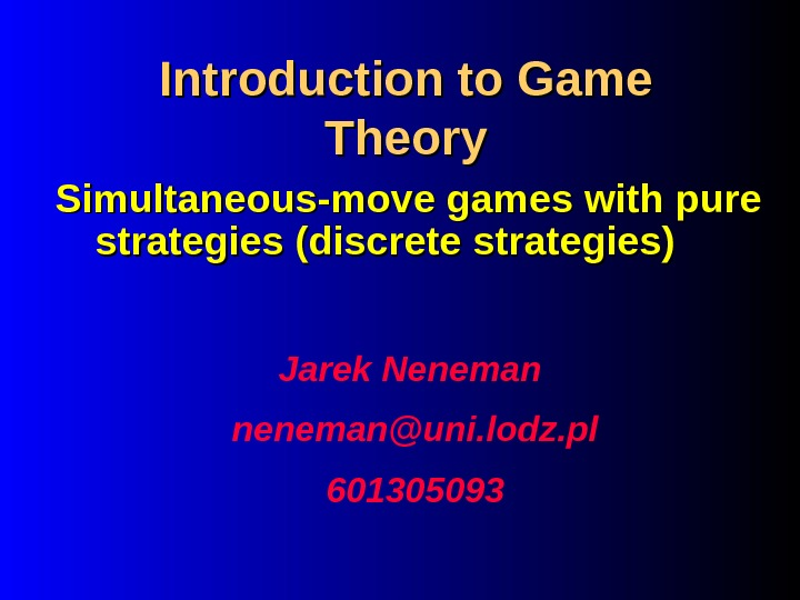 Introduction to Game Theory Jarek Neneman neneman@uni. lodz. pl 601305093 Simultaneous-move games with pure strategies (discrete