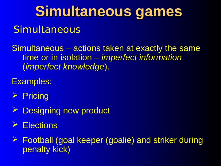 Simultaneous games Simultaneous – actions taken at exactly the same time or in isolation – imperfect