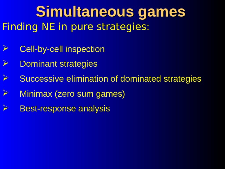 Finding NE in pure strategies: Simultaneous games Cell-by-cell inspection Dominant strategies Successive elimination of dominated strategies
