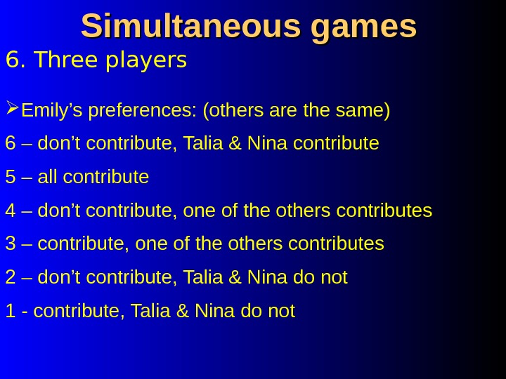 6. Three players Simultaneous games Emily's preferences: (others are the same) 6 – don't contribute, Talia