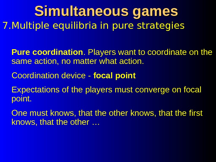 7. Multiple equilibria in pure strategies Simultaneous games Pure coordination. Players want to coordinate on the